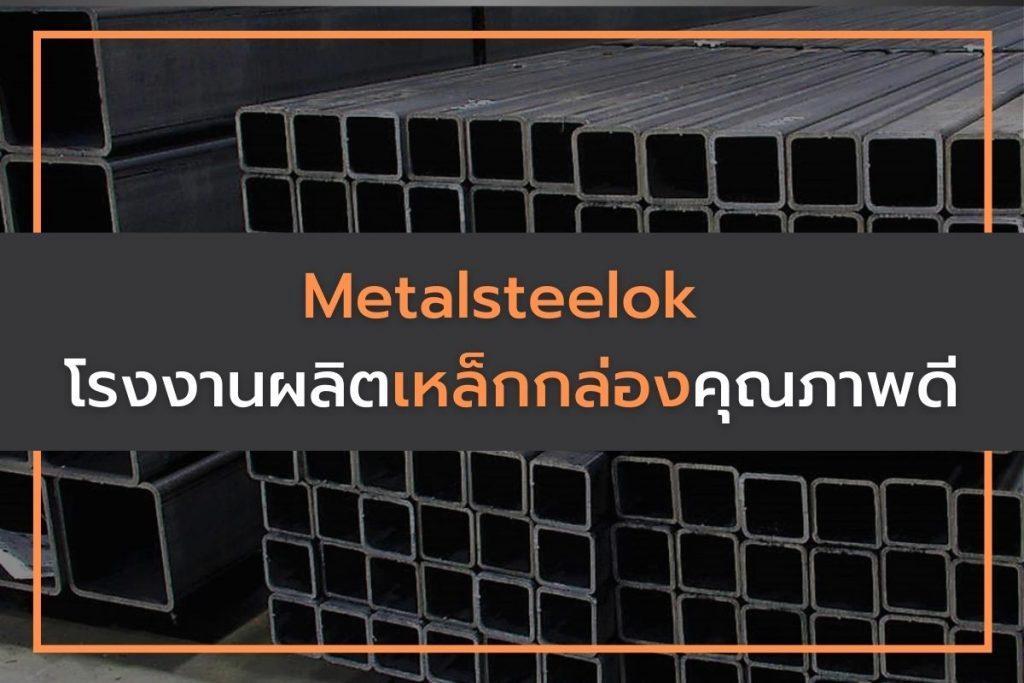 Metalsteelok โรงงานผลิตเหล็กกล่องคุณภาพดี